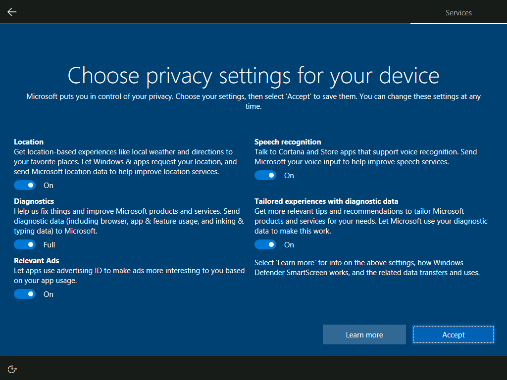 """New privacy set up experience for those who are setting up a new Windows 10 device for the first time or running a clean install of Windows 10. The first image is the screen as it will first appear, with toggles showing Microsoft's recommended settings. Each toggle provides a short description of the purpose of the setting. If you want more information about the settings, you can select the """"Learn more"""" button."""